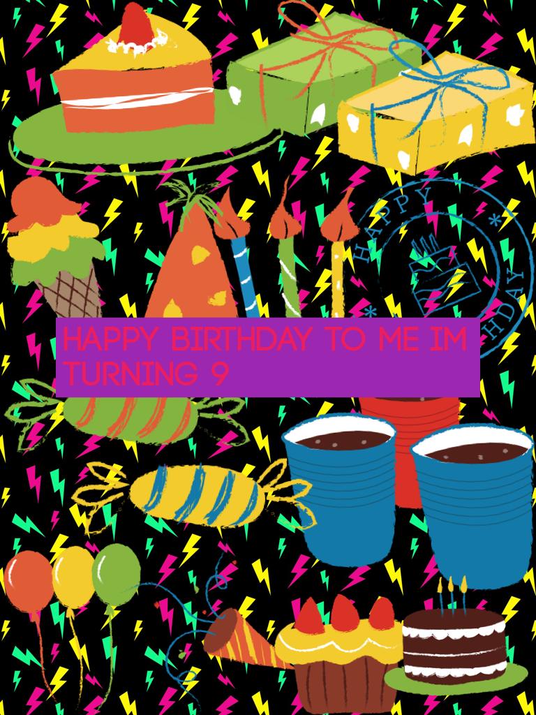 Happy Birthday to me Im turning 9