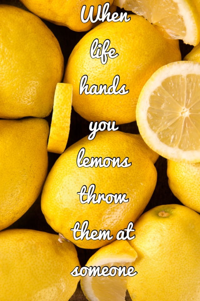 When life hands you lemons throw them at someone